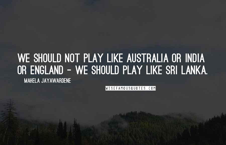 Mahela Jayawardene quotes: We should not play like Australia or India or England - we should play like Sri Lanka.