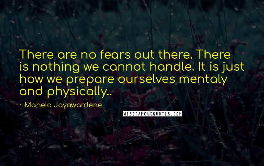Mahela Jayawardene quotes: There are no fears out there. There is nothing we cannot handle. It is just how we prepare ourselves mentaly and physically..