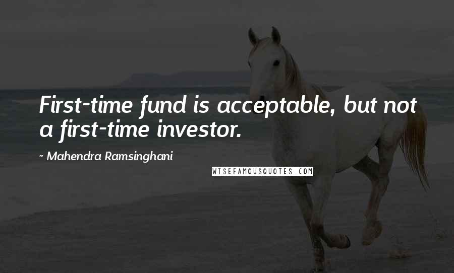 Mahendra Ramsinghani quotes: First-time fund is acceptable, but not a first-time investor.