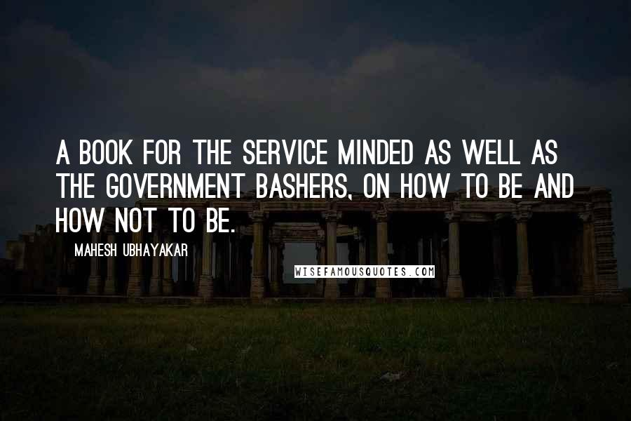 Mahesh Ubhayakar quotes: A Book for the Service Minded as well as the Government Bashers, on How to Be and How Not to Be.