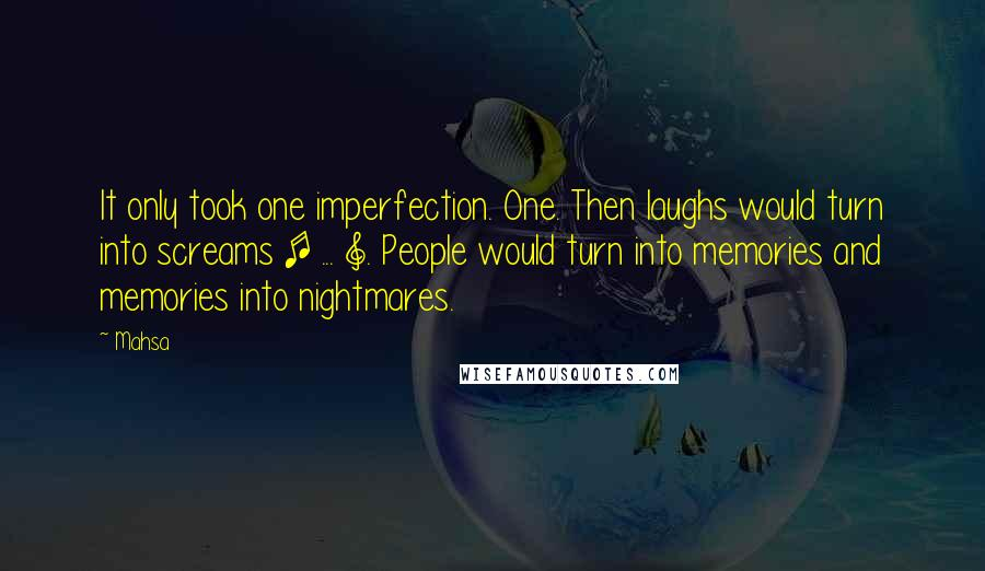 Mahsa quotes: It only took one imperfection. One. Then laughs would turn into screams [ ... ]. People would turn into memories and memories into nightmares.