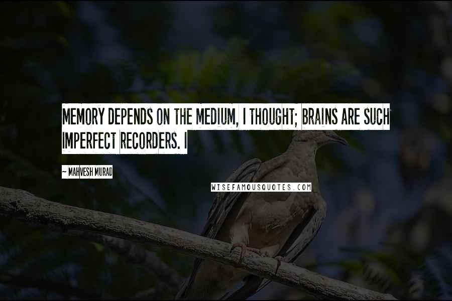 Mahvesh Murad quotes: Memory depends on the medium, I thought; brains are such imperfect recorders. I