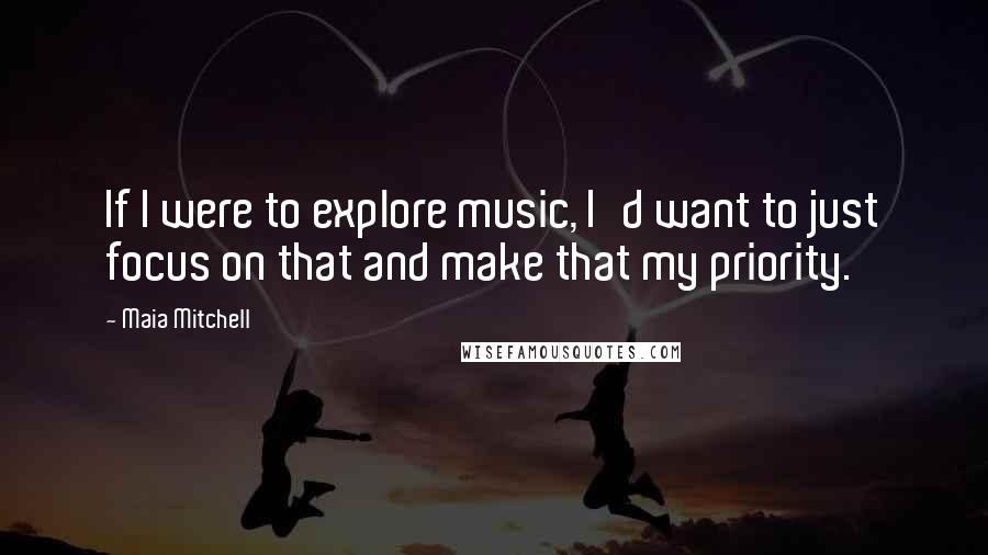 Maia Mitchell quotes: If I were to explore music, I'd want to just focus on that and make that my priority.
