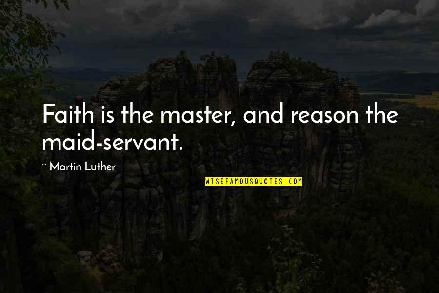 Maid Servant Quotes By Martin Luther: Faith is the master, and reason the maid-servant.