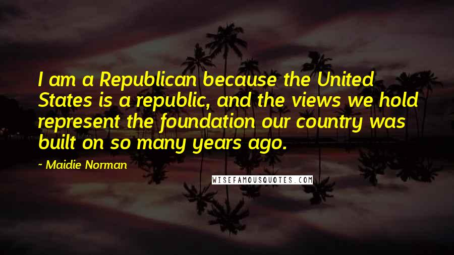 Maidie Norman quotes: I am a Republican because the United States is a republic, and the views we hold represent the foundation our country was built on so many years ago.