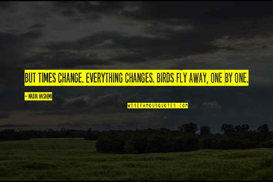 Maija Isola Quotes By Nadia Hashimi: But times change. Everything changes. Birds fly away,
