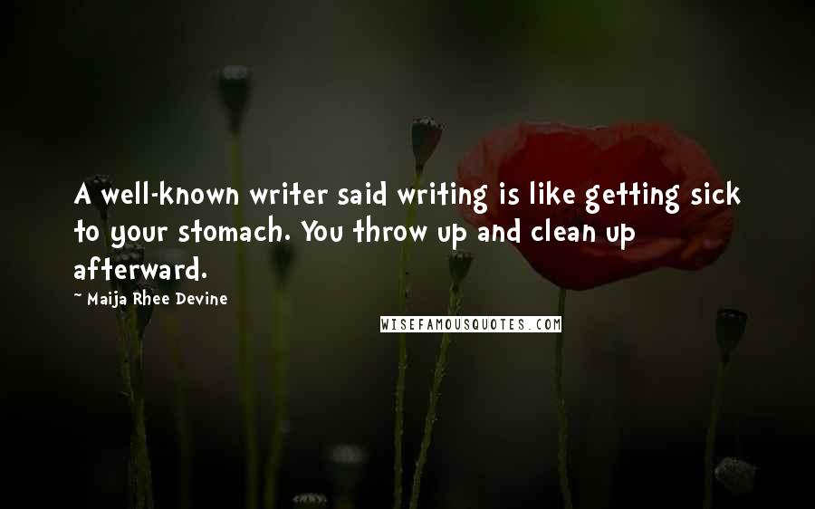Maija Rhee Devine quotes: A well-known writer said writing is like getting sick to your stomach. You throw up and clean up afterward.