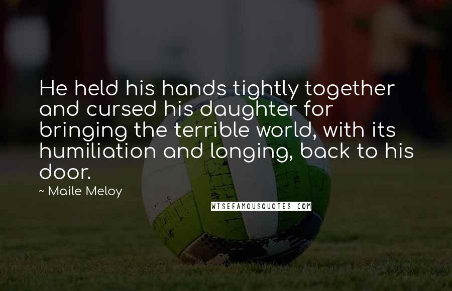 Maile Meloy quotes: He held his hands tightly together and cursed his daughter for bringing the terrible world, with its humiliation and longing, back to his door.