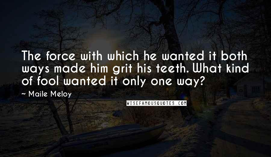 Maile Meloy quotes: The force with which he wanted it both ways made him grit his teeth. What kind of fool wanted it only one way?