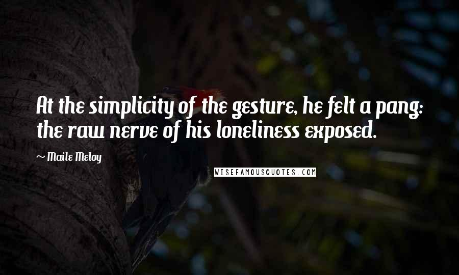 Maile Meloy quotes: At the simplicity of the gesture, he felt a pang: the raw nerve of his loneliness exposed.