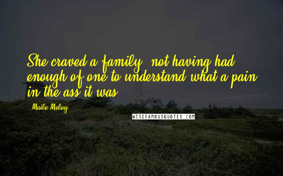 Maile Meloy quotes: She craved a family, not having had enough of one to understand what a pain in the ass it was.