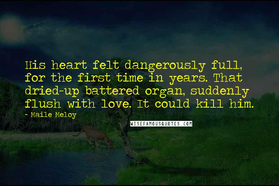 Maile Meloy quotes: His heart felt dangerously full, for the first time in years. That dried-up battered organ, suddenly flush with love. It could kill him.