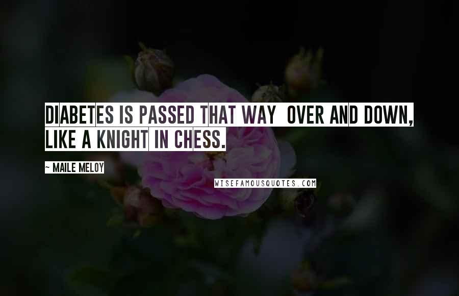 Maile Meloy quotes: Diabetes is passed that way over and down, like a knight in chess.
