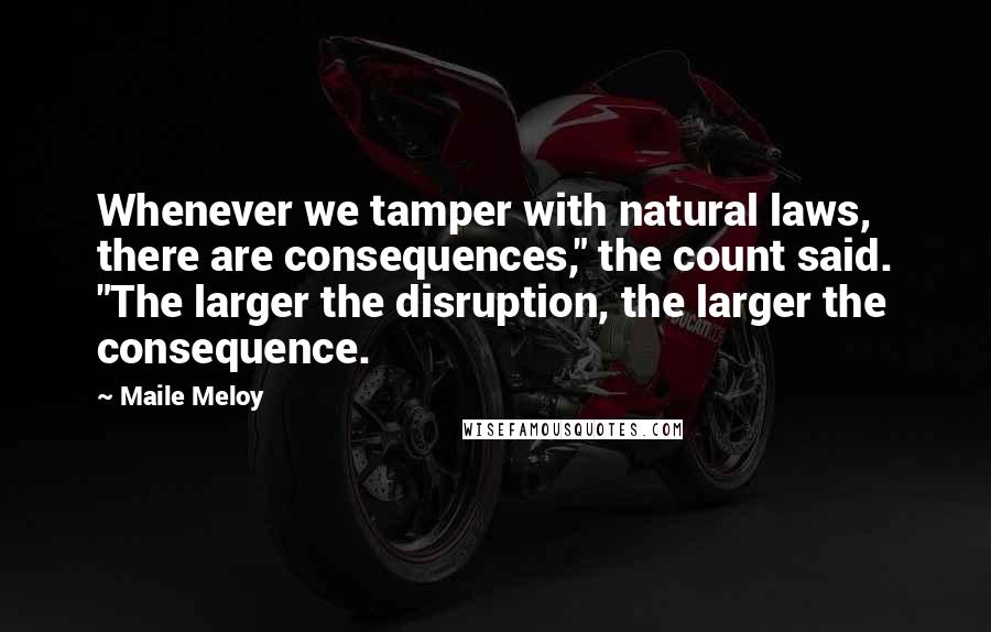 """Maile Meloy quotes: Whenever we tamper with natural laws, there are consequences,"""" the count said. """"The larger the disruption, the larger the consequence."""