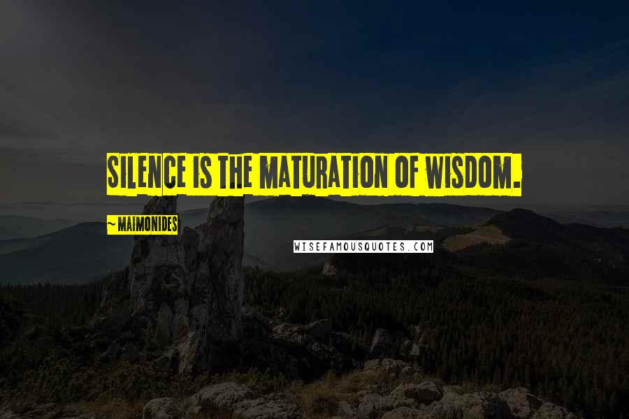Maimonides quotes: Silence is the maturation of wisdom.