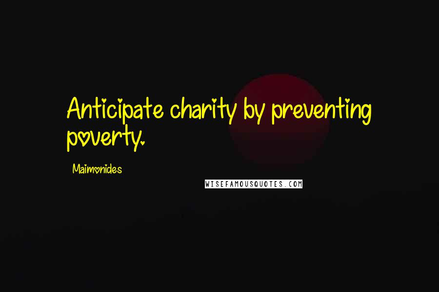 Maimonides quotes: Anticipate charity by preventing poverty.