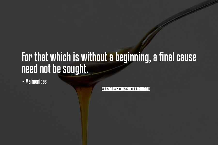 Maimonides quotes: For that which is without a beginning, a final cause need not be sought.