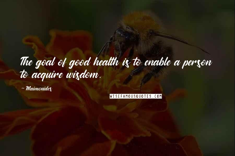 Maimonides quotes: The goal of good health is to enable a person to acquire wisdom.
