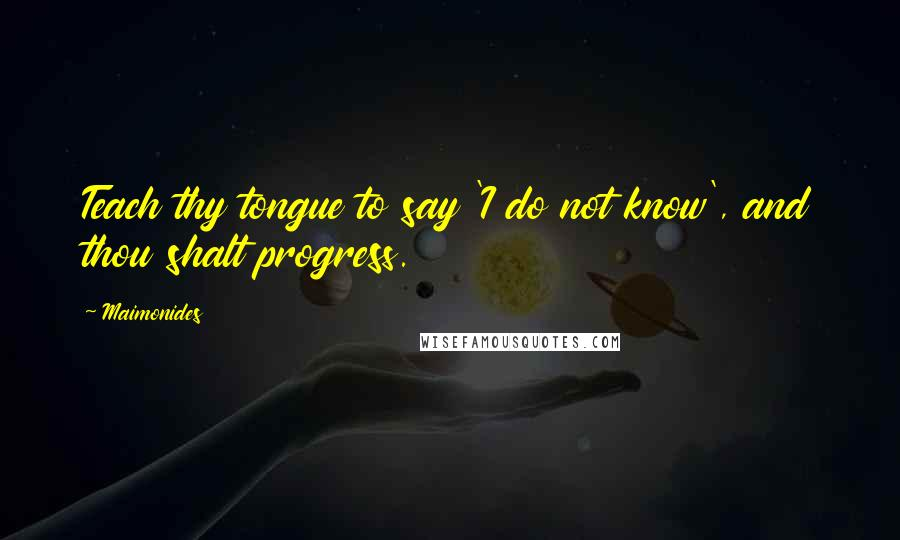Maimonides quotes: Teach thy tongue to say 'I do not know', and thou shalt progress.