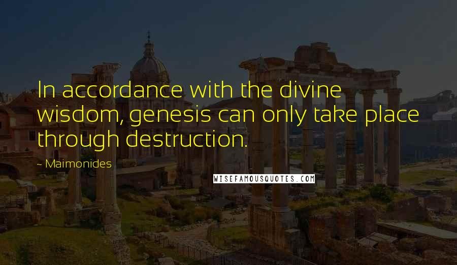 Maimonides quotes: In accordance with the divine wisdom, genesis can only take place through destruction.