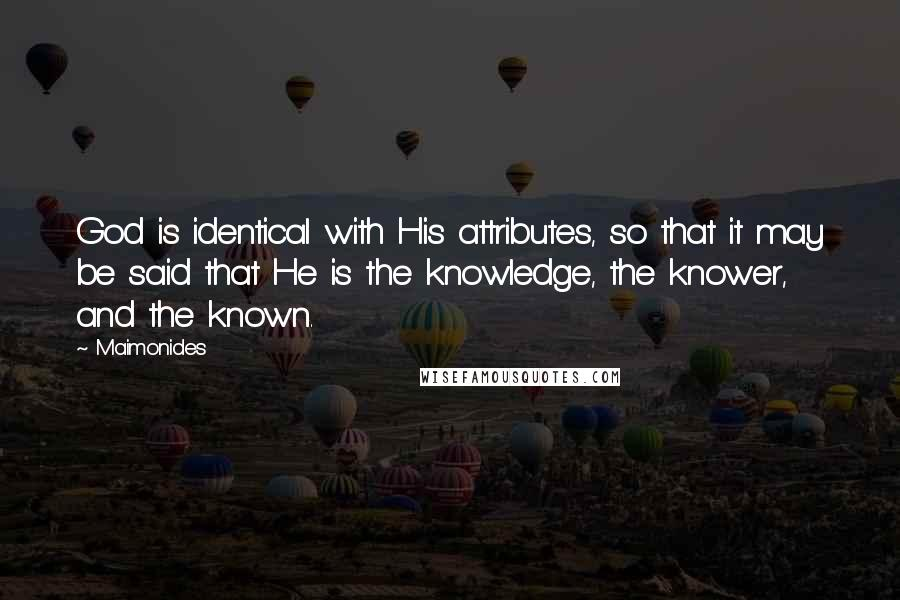 Maimonides quotes: God is identical with His attributes, so that it may be said that He is the knowledge, the knower, and the known.