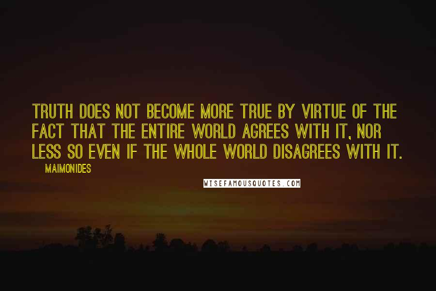 Maimonides quotes: Truth does not become more true by virtue of the fact that the entire world agrees with it, nor less so even if the whole world disagrees with it.