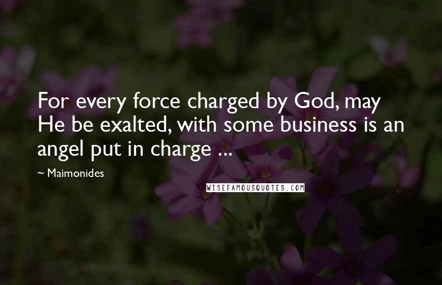 Maimonides quotes: For every force charged by God, may He be exalted, with some business is an angel put in charge ...