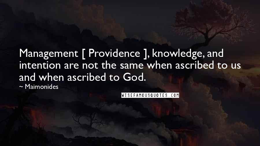 Maimonides quotes: Management [ Providence ], knowledge, and intention are not the same when ascribed to us and when ascribed to God.