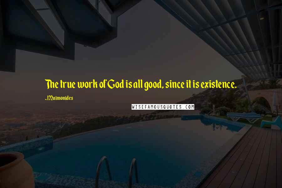 Maimonides quotes: The true work of God is all good, since it is existence.