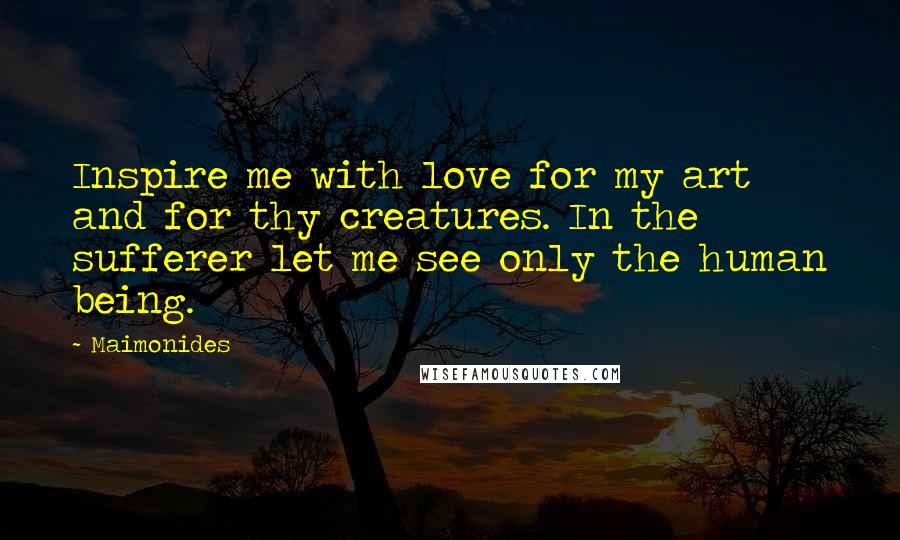 Maimonides quotes: Inspire me with love for my art and for thy creatures. In the sufferer let me see only the human being.