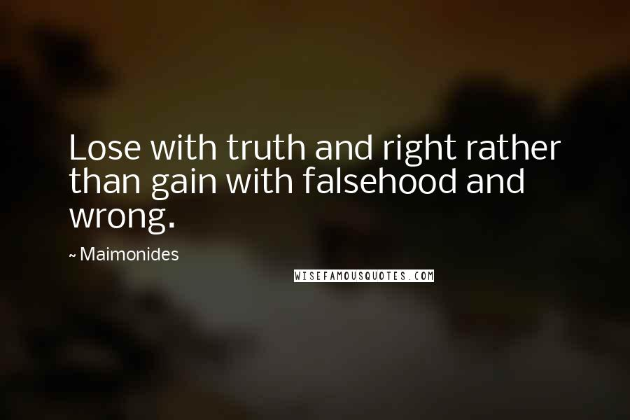 Maimonides quotes: Lose with truth and right rather than gain with falsehood and wrong.