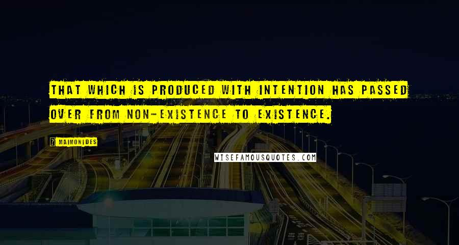 Maimonides quotes: That which is produced with intention has passed over from non-existence to existence.