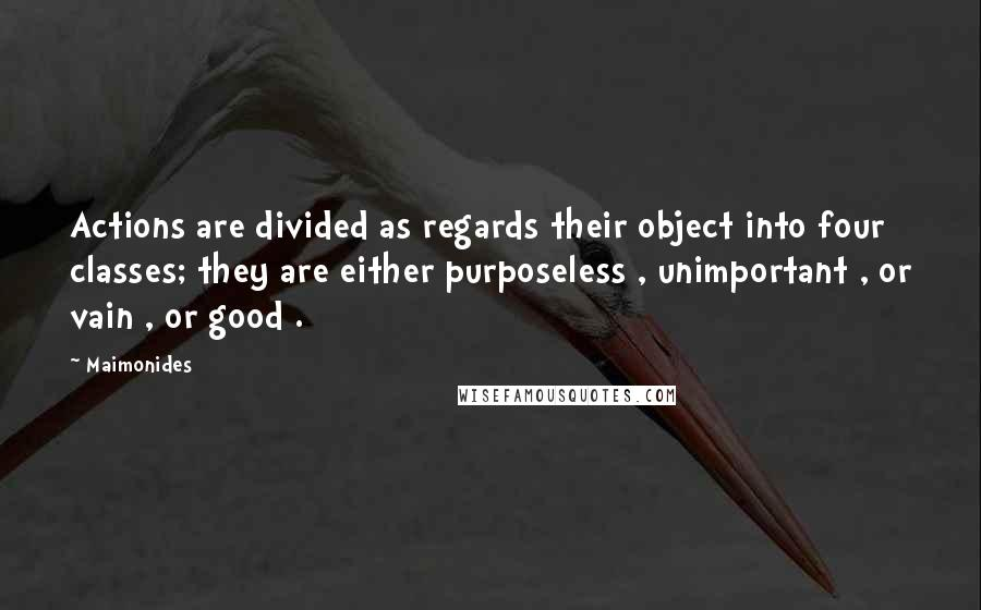 Maimonides quotes: Actions are divided as regards their object into four classes; they are either purposeless , unimportant , or vain , or good .