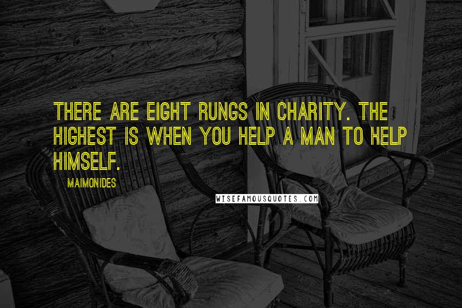 Maimonides quotes: There are eight rungs in charity. The highest is when you help a man to help himself.