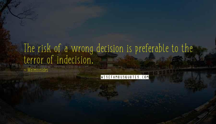 Maimonides quotes: The risk of a wrong decision is preferable to the terror of indecision.