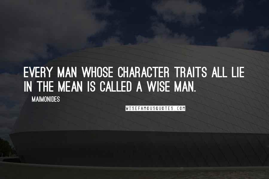 Maimonides quotes: Every man whose character traits all lie in the mean is called a wise man.
