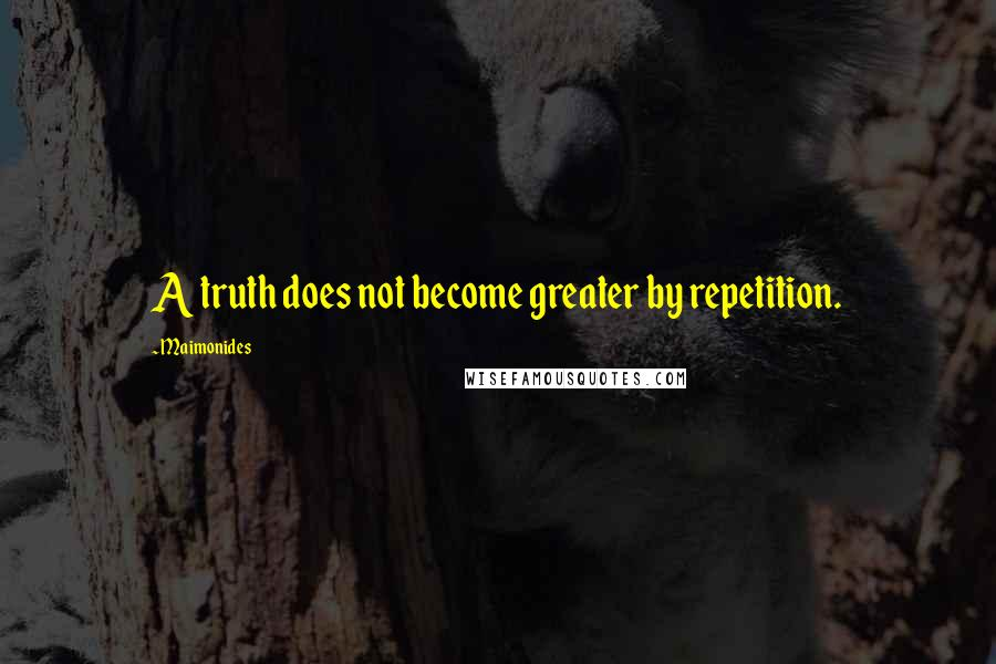 Maimonides quotes: A truth does not become greater by repetition.