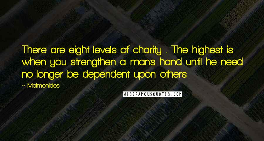 Maimonides quotes: There are eight levels of charity ... The highest is when you strengthen a man's hand until he need no longer be dependent upon others.