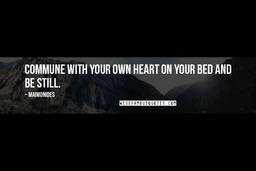 Maimonides quotes: Commune with your own heart on your bed and be still.