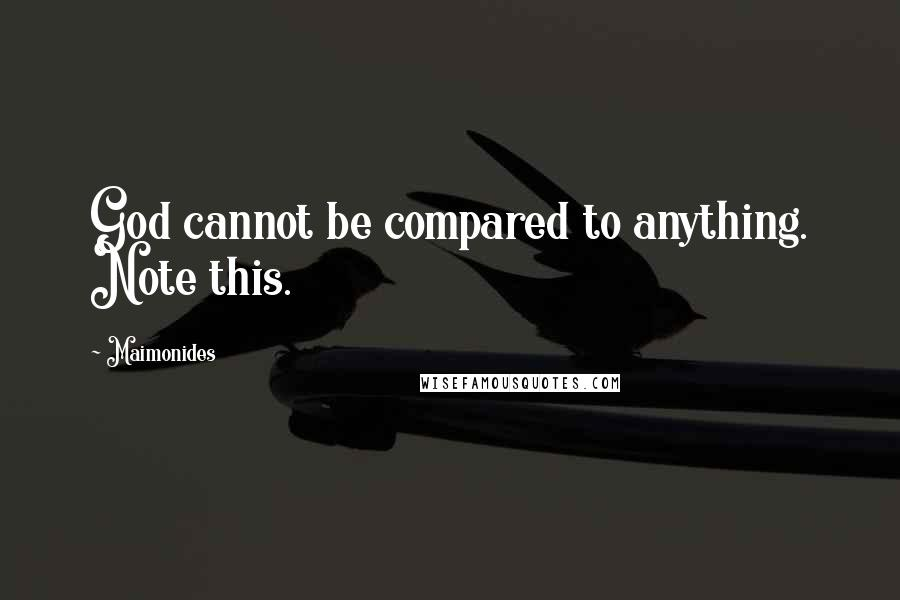 Maimonides quotes: God cannot be compared to anything. Note this.
