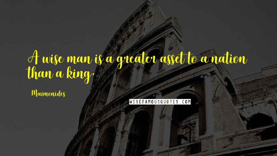 Maimonides quotes: A wise man is a greater asset to a nation than a king.