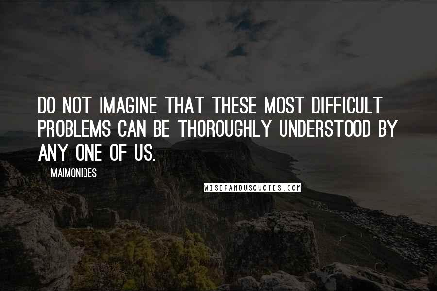 Maimonides quotes: Do not imagine that these most difficult problems can be thoroughly understood by any one of us.