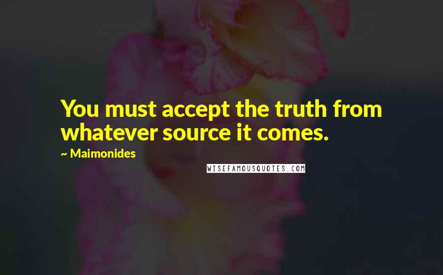 Maimonides quotes: You must accept the truth from whatever source it comes.