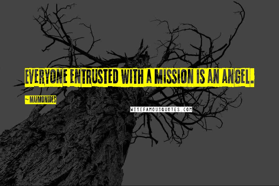 Maimonides quotes: Everyone entrusted with a mission is an angel.