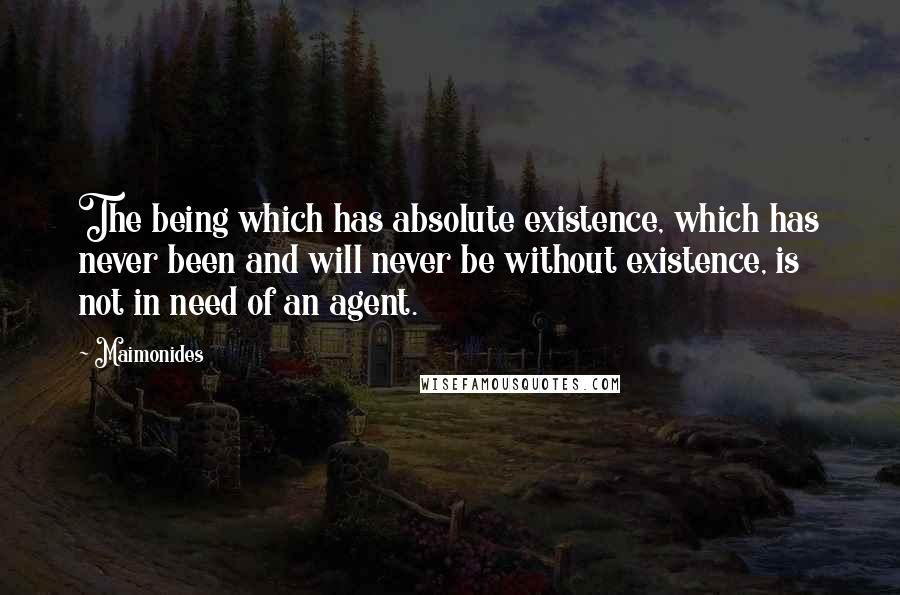 Maimonides quotes: The being which has absolute existence, which has never been and will never be without existence, is not in need of an agent.