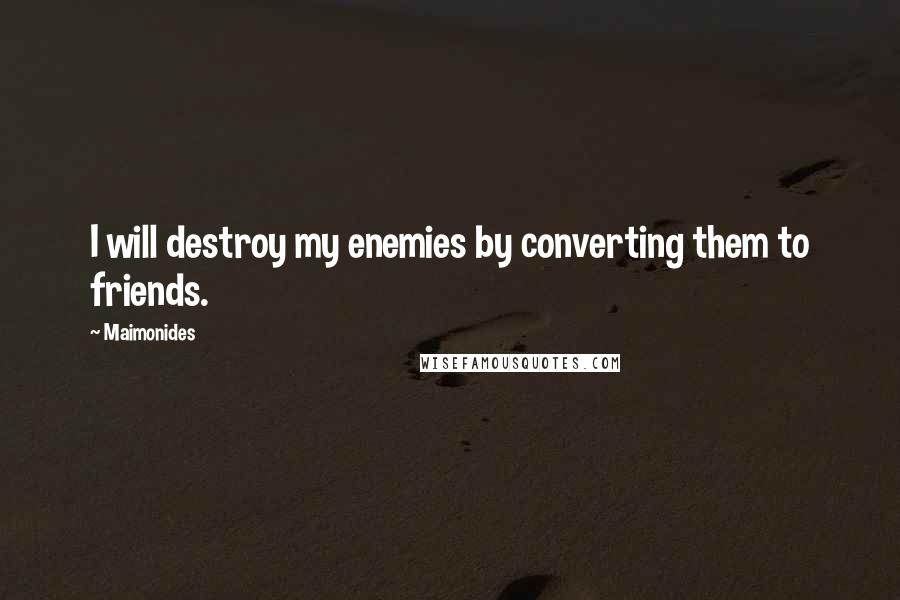 Maimonides quotes: I will destroy my enemies by converting them to friends.