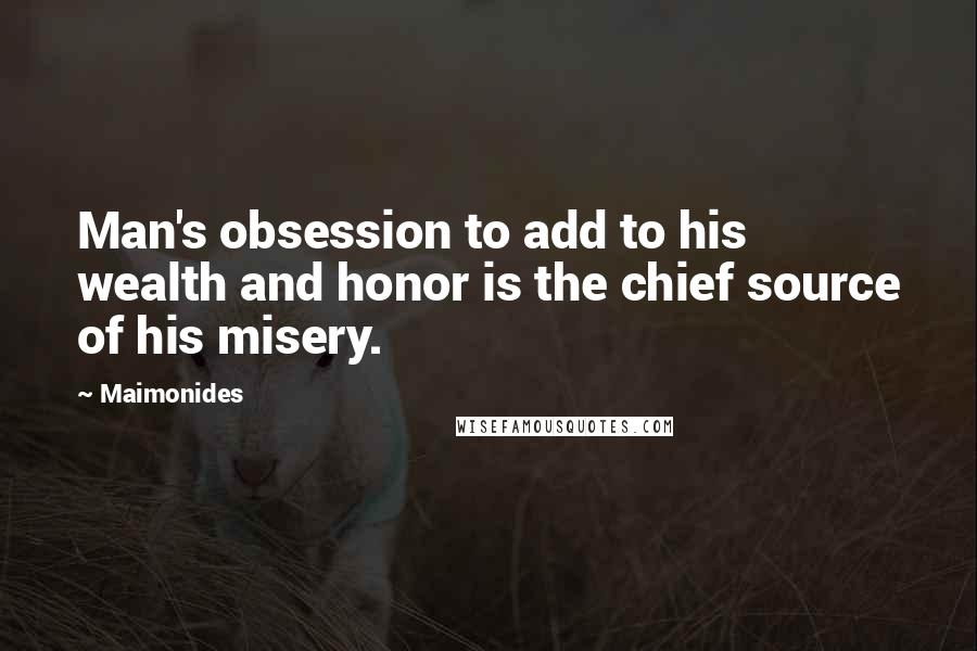 Maimonides quotes: Man's obsession to add to his wealth and honor is the chief source of his misery.
