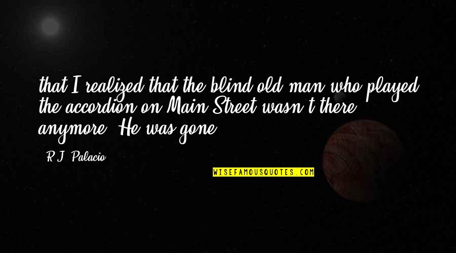 Main Street Quotes By R.J. Palacio: that I realized that the blind old man