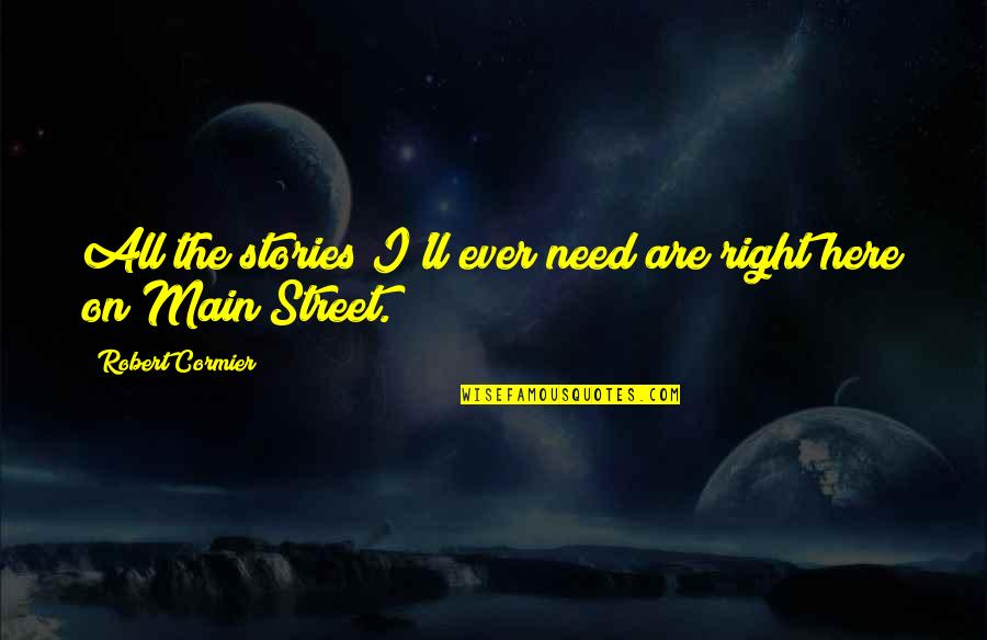 Main Street Quotes By Robert Cormier: All the stories I'll ever need are right