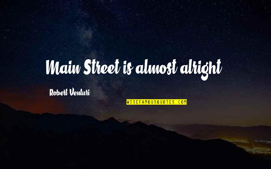 Main Street Quotes By Robert Venturi: Main Street is almost alright.